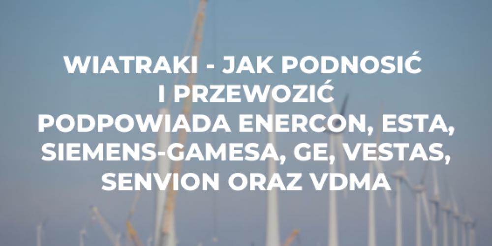 Wiatraki – jak podnosić i przewozić podpowiada Enercon, ESTA, Siemens-Gamesa, GE, Vestas, Senvion oraz VDMA