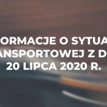 Informacje o sytuacji transportowej z dnia 20 lipca 2020 r.