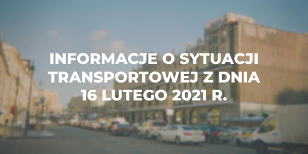 Informacje o sytuacji transportowej z dnia 16 lutego 2021 r.