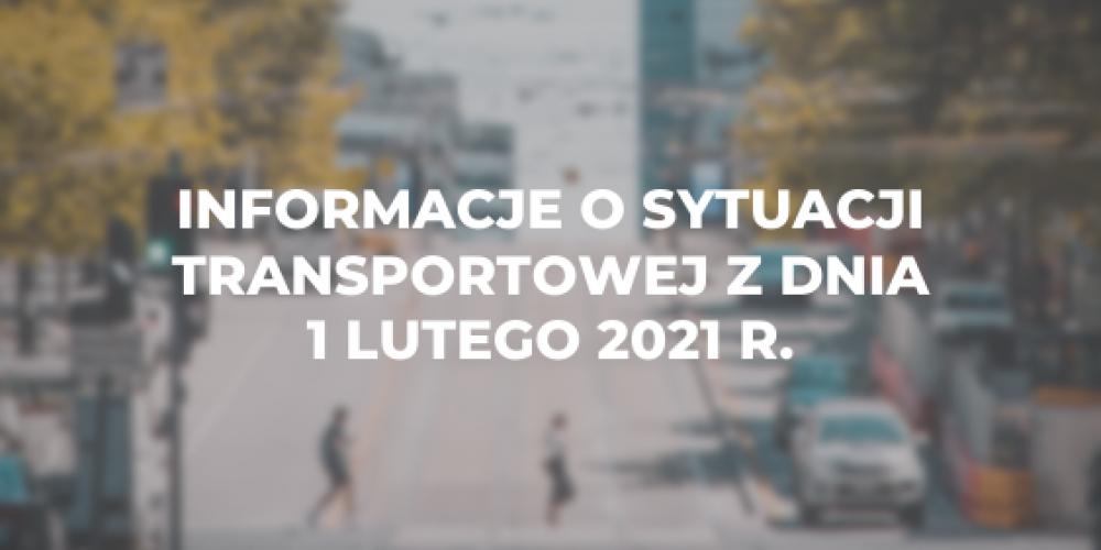 Informacje o sytuacji transportowej z dnia 1 lutego 2021 r.