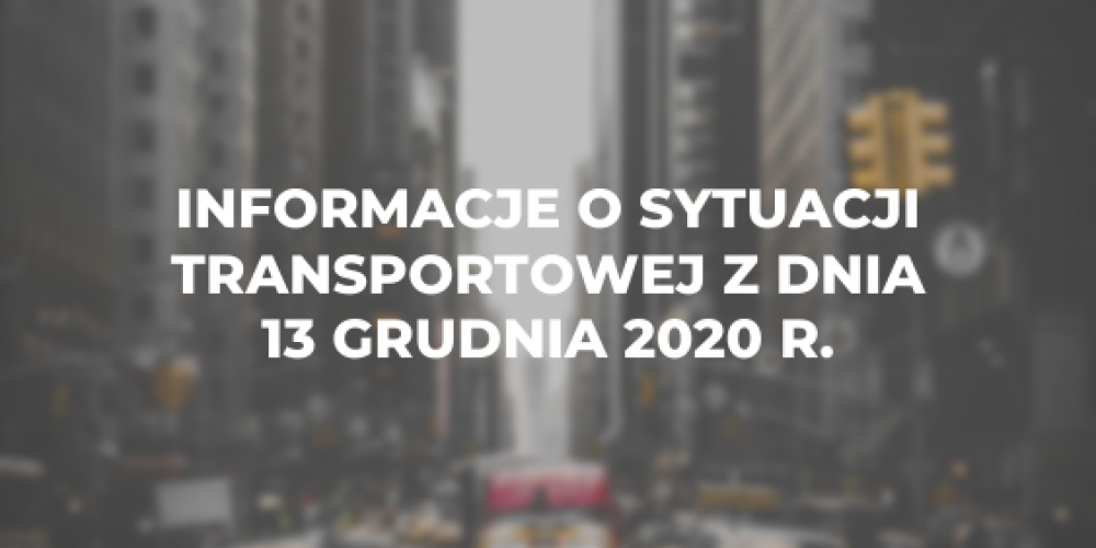 Informacje o sytuacji transportowej z dnia 13 grudnia 2020 r.
