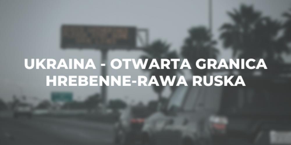 Ukraina – otwarta granica Hrebenne-Rawa Ruska