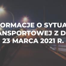 Informacje o sytuacji transportowej z dnia 23 marca 2021 r.