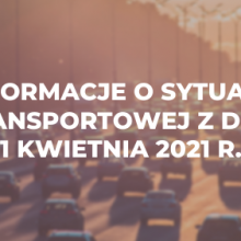 Informacje o sytuacji transportowej z dnia 1 kwietnia 2021 r.
