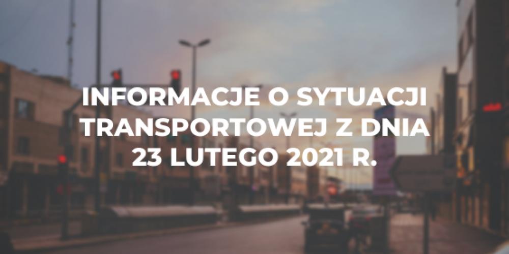 Informacje o sytuacji transportowej z dnia 23 lutego 2021 r.