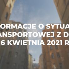 Informacje o sytuacji transportowej z dnia 16 kwietnia 2021 r.