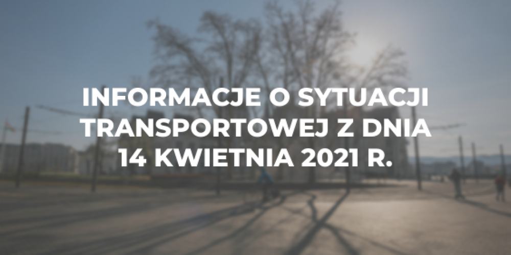 Informacje o sytuacji transportowej z dnia 14 kwietnia 2021 r.