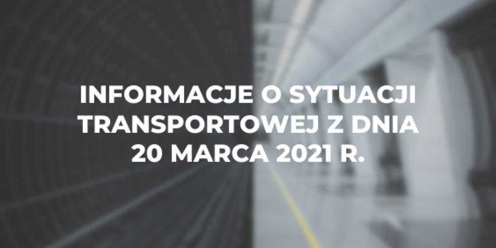 Informacje o sytuacji transportowej z dnia 20 marca 2021 r.