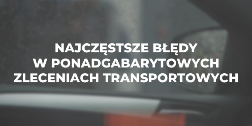 Najczęstsze błędy w ponadgabarytowych zleceniach transportowych