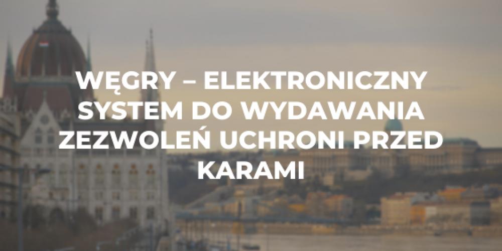 Węgry – elektroniczny system do wydawania zezwoleń uchroni przed karami