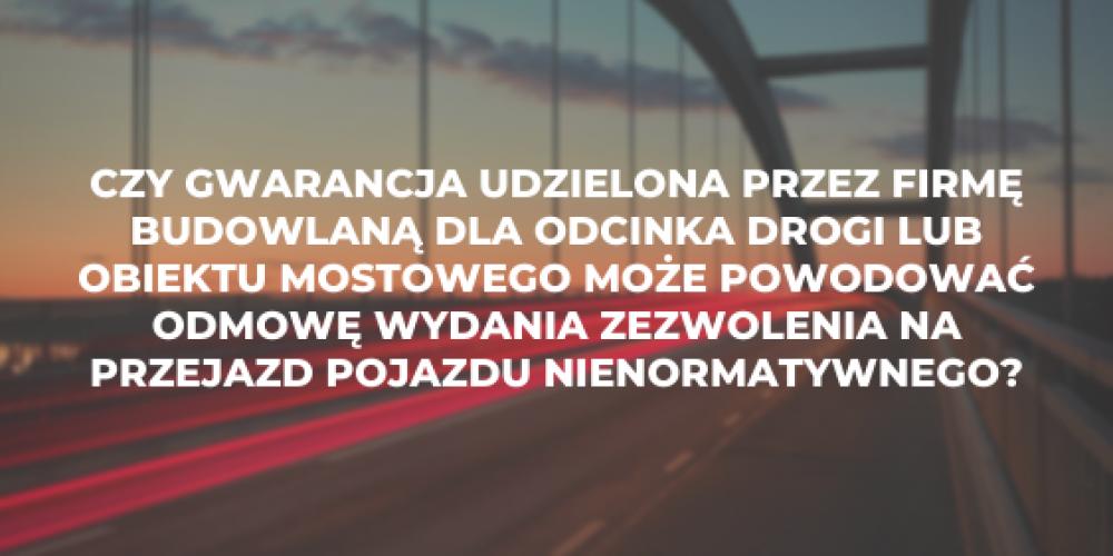 Czy gwarancja udzielona przez firmę budowlaną dla odcinka drogi lub obiektu mostowego może powodować odmowę wydania zezwolenia na przejazd pojazdu nienormatywnego?