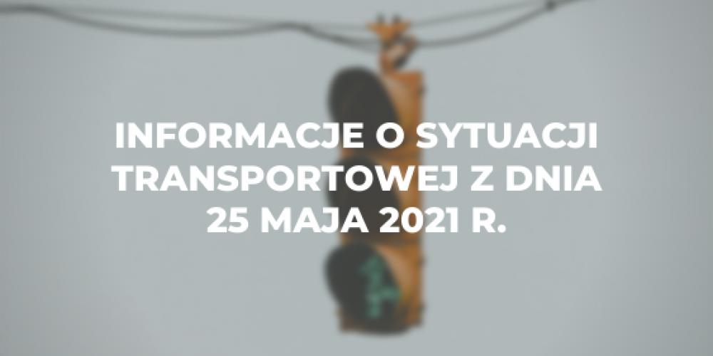 Informacje o sytuacji transportowej z dnia 25 maja 2021 r.