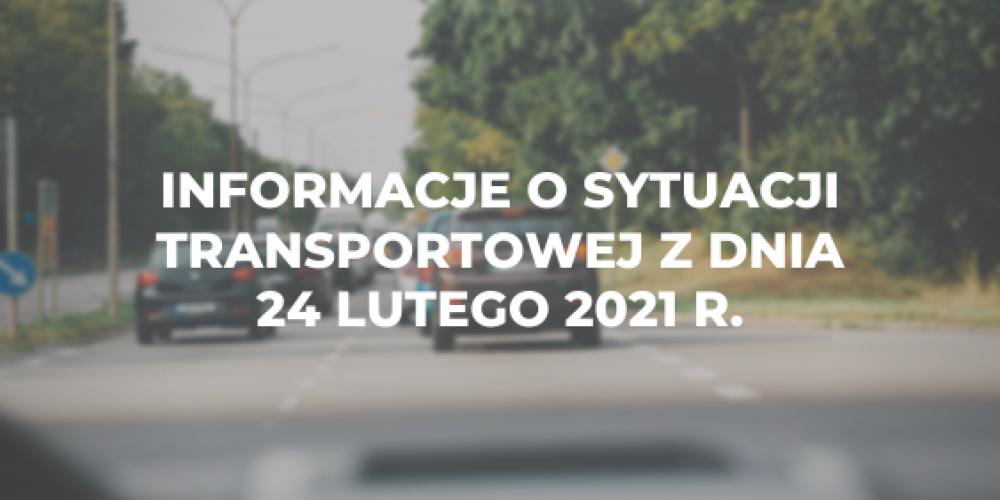 Informacje o sytuacji transportowej z dnia 24 lutego 2021 r.