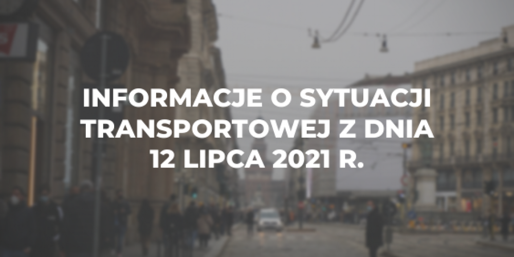 Informacje o sytuacji transportowej z dnia 12 lipca 2021 r.
