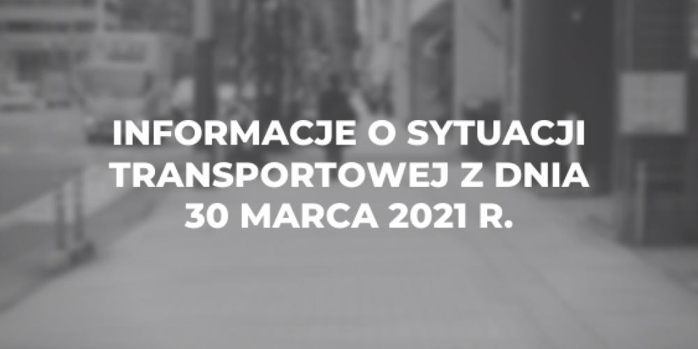 Informacje o sytuacji transportowej z dnia 30 marca 2021 r.