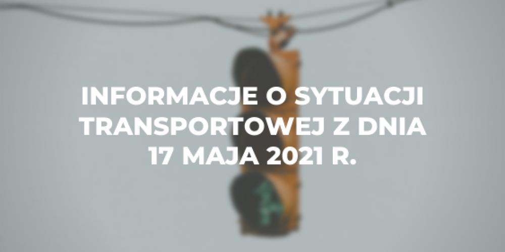 Informacje o sytuacji transportowej z dnia 17 maja 2021 r.