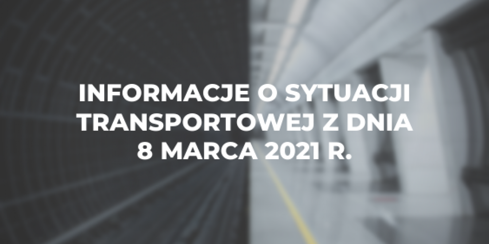 Informacje o sytuacji transportowej z dnia 8 marca 2021 r.