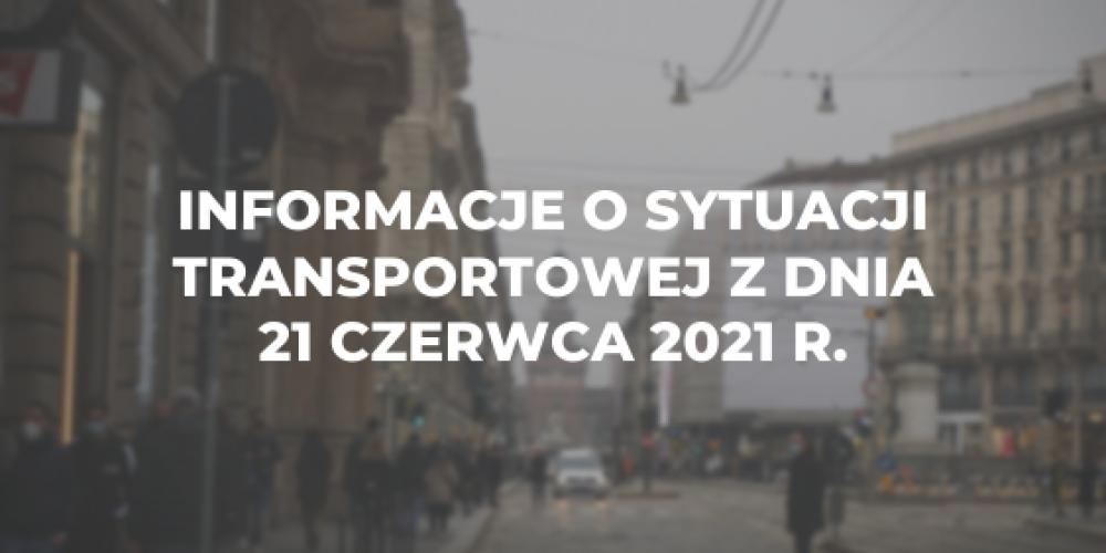 Informacje o sytuacji transportowej z dnia 21 czerwca 2021 r.