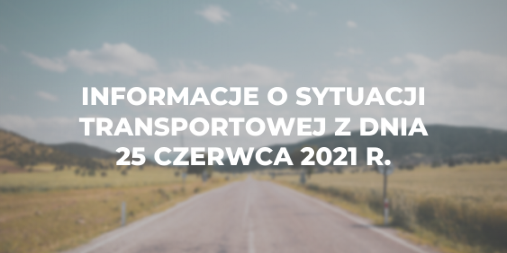 Informacje o sytuacji transportowej z dnia 25 czerwca 2021 r.