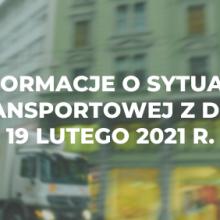 Informacje o sytuacji transportowej z dnia 19 lutego 2021 r.