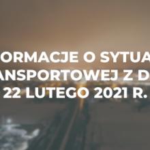 Informacje o sytuacji transportowej z dnia 22 lutego 2021 r.
