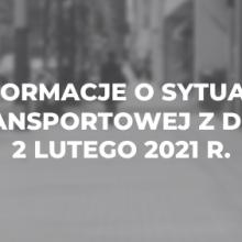 Informacje o sytuacji transportowej z dnia 2 lutego 2021 r.