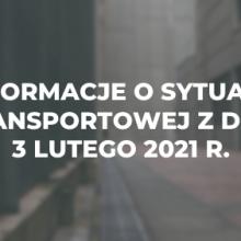 Informacje o sytuacji transportowej z dnia 3 lutego 2021 r.