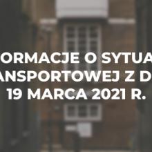 Informacje o sytuacji transportowej z dnia 19 marca 2021 r.