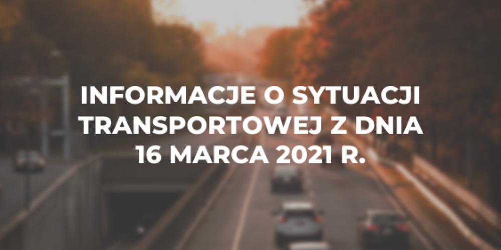 Informacje o sytuacji transportowej z dnia 16 marca 2021 r.