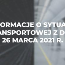 Informacje o sytuacji transportowej z dnia 26 marca 2021 r.