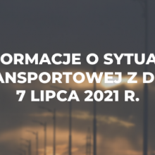 Informacje o sytuacji transportowej z dnia 7 lipca 2021 r.