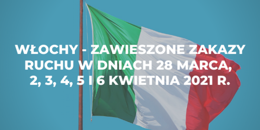 Włochy – zawieszone zakazy ruchu w dniach 28 marca, 2, 3, 4, 5 i 6 kwietnia 2021 r.