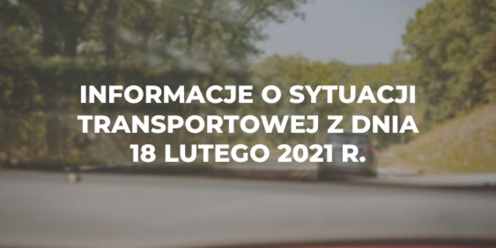 Informacje o sytuacji transportowej z dnia 18 lutego 2021 r.