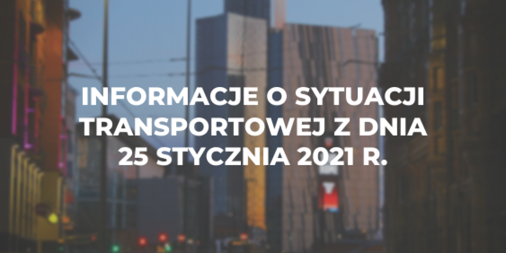 Informacje o sytuacji transportowej z dnia 25 stycznia 2021 r.