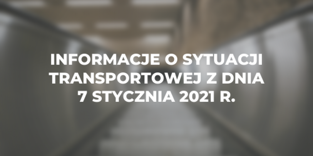 Informacje o sytuacji transportowej z dnia 7 stycznia 2021 r.