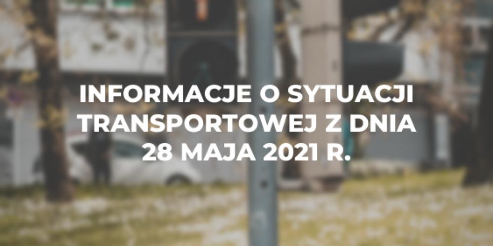 Informacje o sytuacji transportowej z dnia 28 maja 2021 r.