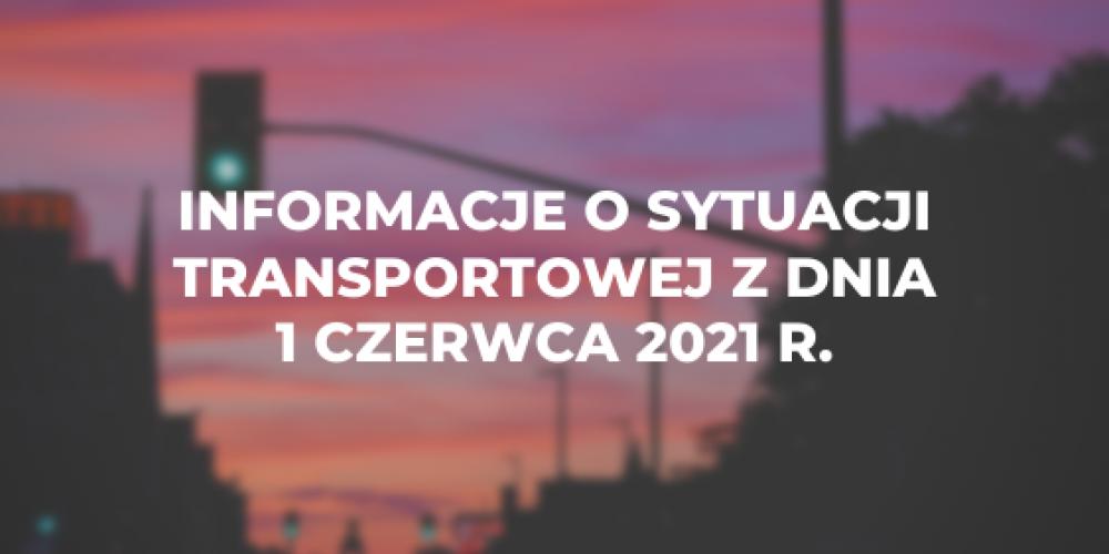 Informacje o sytuacji transportowej z dnia 1 czerwca 2021 r.