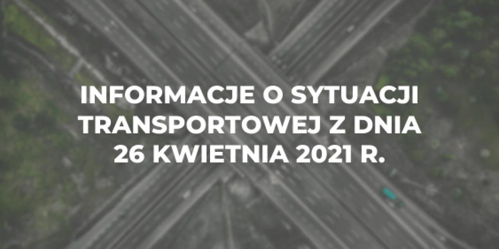 Informacje o sytuacji transportowej z dnia 26 kwietnia 2021 r.