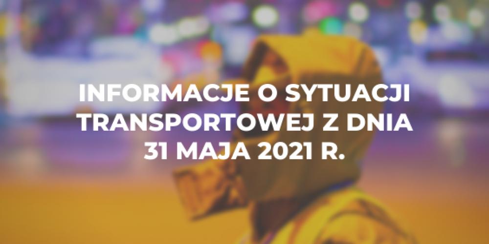 Informacje o sytuacji transportowej z dnia 31 maja 2021 r.