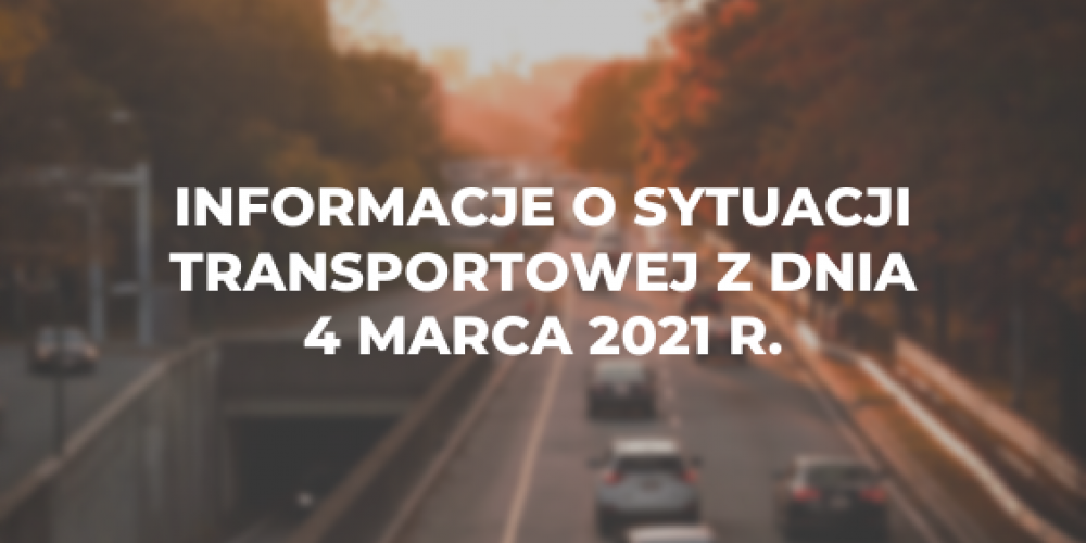 Informacje o sytuacji transportowej z dnia 4 marca 2021 r.