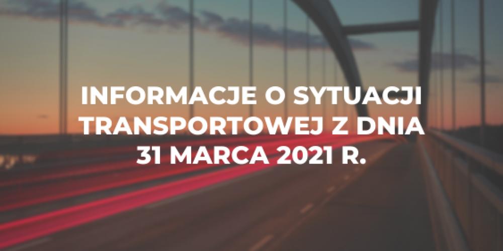 Informacje o sytuacji transportowej z dnia 31 marca 2021 r.