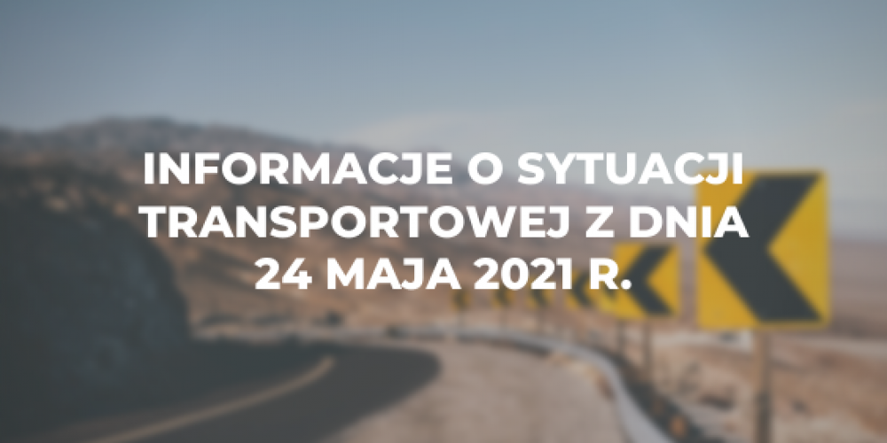 Informacje o sytuacji transportowej z dnia 24 maja 2021 r.