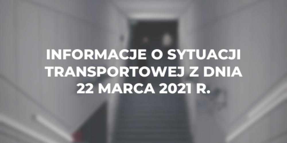 Informacje o sytuacji transportowej z dnia 22 marca 2021 r.