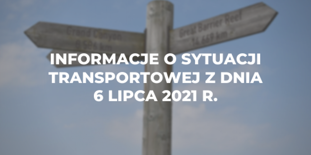 Informacje o sytuacji transportowej z dnia 6 lipca 2021 r.