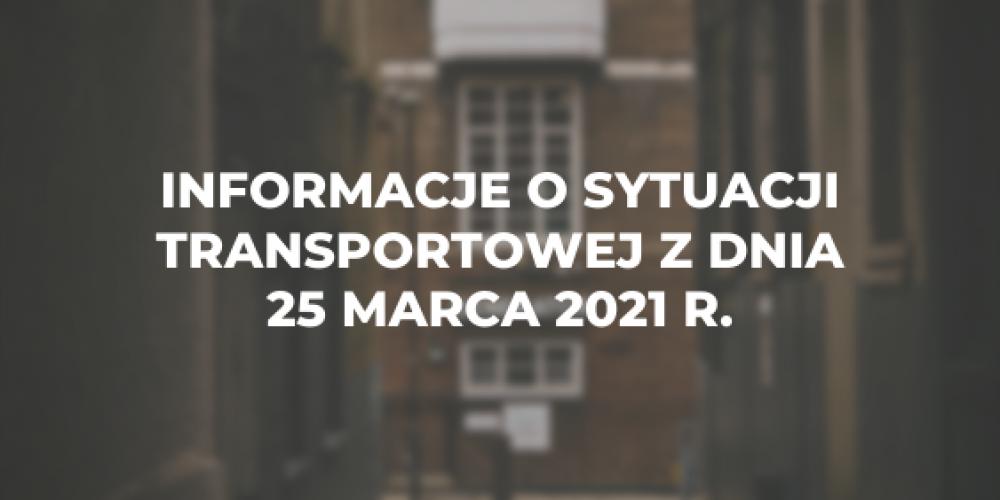 Informacje o sytuacji transportowej z dnia 25 marca 2021 r.