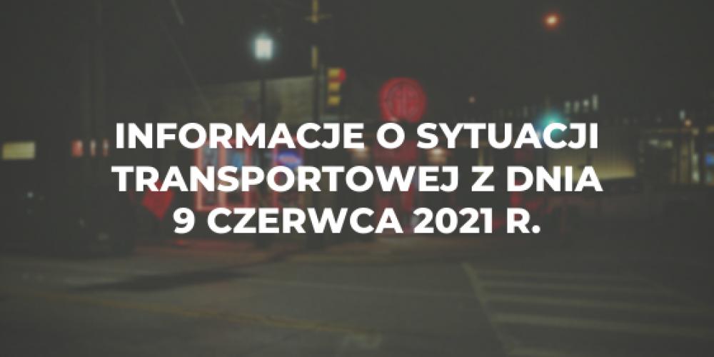 Informacje o sytuacji transportowej z dnia 9 czerwca 2021 r.