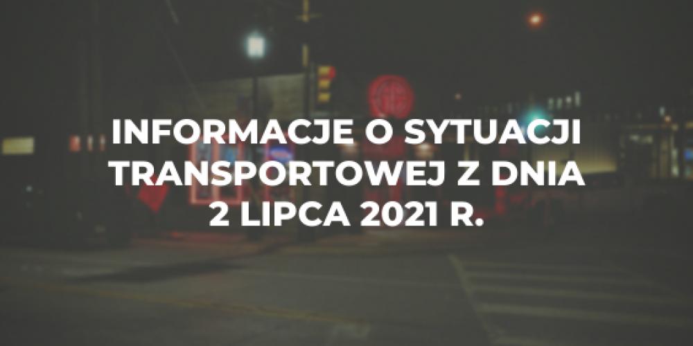 Informacje o sytuacji transportowej z dnia 2 lipca 2021 r.