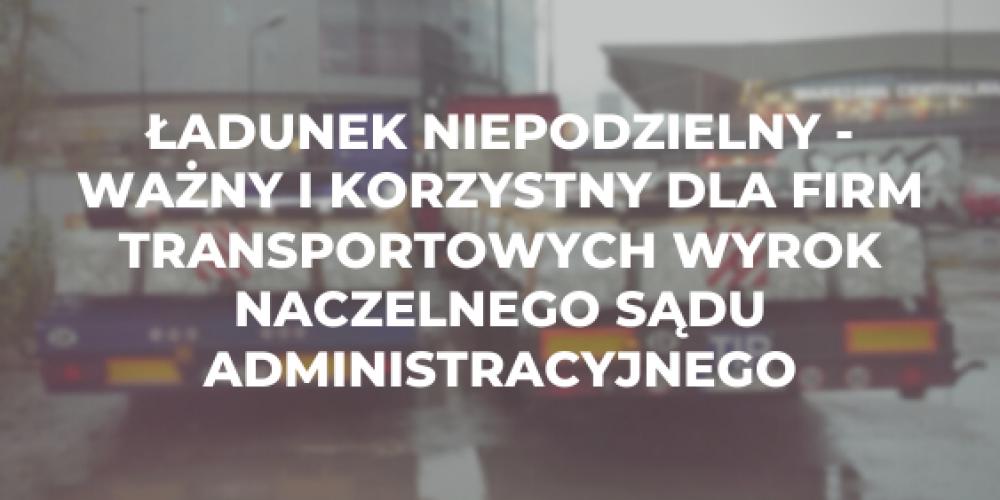 Ładunek niepodzielny – ważny i korzystny dla firm transportowych wyrok Naczelnego Sądu Administracyjnego