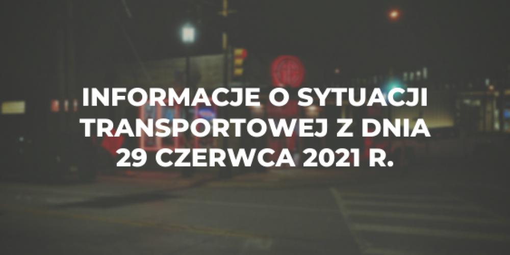 Informacje o sytuacji transportowej z dnia 29 czerwca 2021 r.